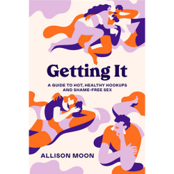 Getting It A Guide to Hot, Healthy Hookups and Shame Free Sex by Allison Moon