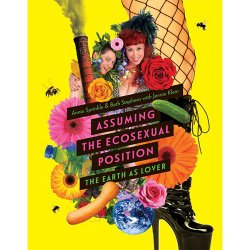 Assuming the EcoSexual Position: The Earth As A Lover by Annie Sprinkle and Beth Stephens